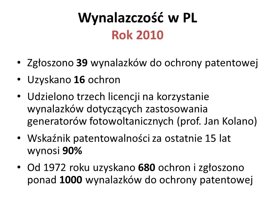 Wynalazczość w PL Rok 2010 Zgłoszono 39 wynalazków do ochrony patentowej. Uzyskano 16 ochron.