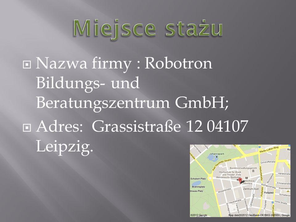 Miejsce stażu Nazwa firmy : Robotron Bildungs- und Beratungszentrum GmbH; Adres: Grassistraße 12 04107 Leipzig.