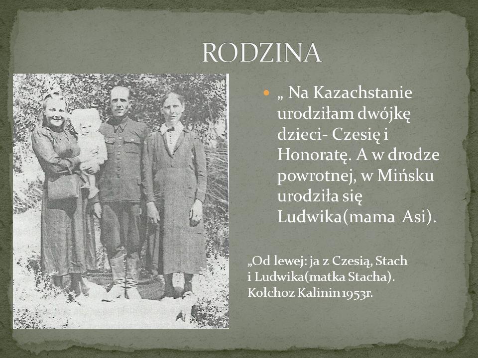 """RODZINA """" Na Kazachstanie urodziłam dwójkę dzieci- Czesię i Honoratę. A w drodze powrotnej, w Mińsku urodziła się Ludwika(mama Asi)."""