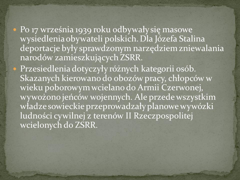 Po 17 września 1939 roku odbywały się masowe wysiedlenia obywateli polskich. Dla Józefa Stalina deportacje były sprawdzonym narzędziem zniewalania narodów zamieszkujących ZSRR.