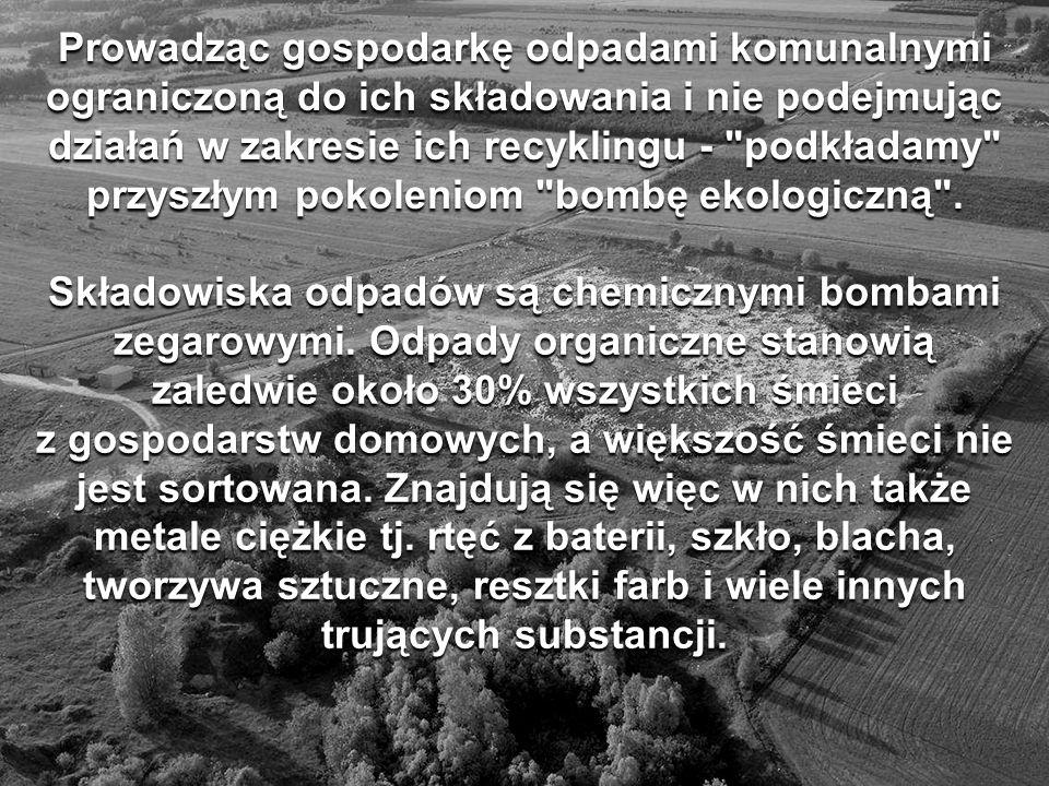 Prowadząc gospodarkę odpadami komunalnymi ograniczoną do ich składowania i nie podejmując działań w zakresie ich recyklingu - podkładamy przyszłym pokoleniom bombę ekologiczną .