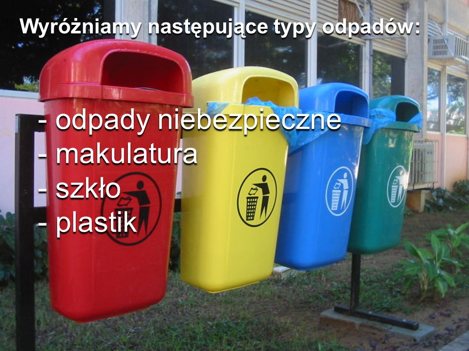 - odpady niebezpieczne - makulatura - szkło - plastik