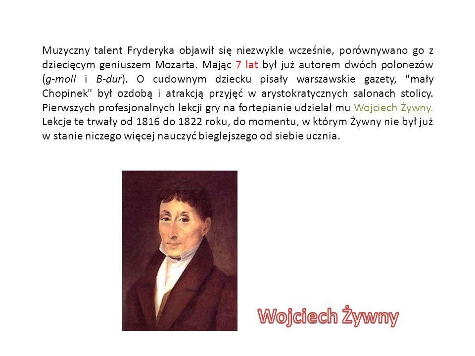 Muzyczny talent Fryderyka objawił się niezwykle wcześnie, porównywano go z dziecięcym geniuszem Mozarta. Mając 7 lat był już autorem dwóch polonezów (g-moll i B-dur). O cudownym dziecku pisały warszawskie gazety, mały Chopinek był ozdobą i atrakcją przyjęć w arystokratycznych salonach stolicy. Pierwszych profesjonalnych lekcji gry na fortepianie udzielał mu Wojciech Żywny. Lekcje te trwały od 1816 do 1822 roku, do momentu, w którym Żywny nie był już w stanie niczego więcej nauczyć bieglejszego od siebie ucznia.