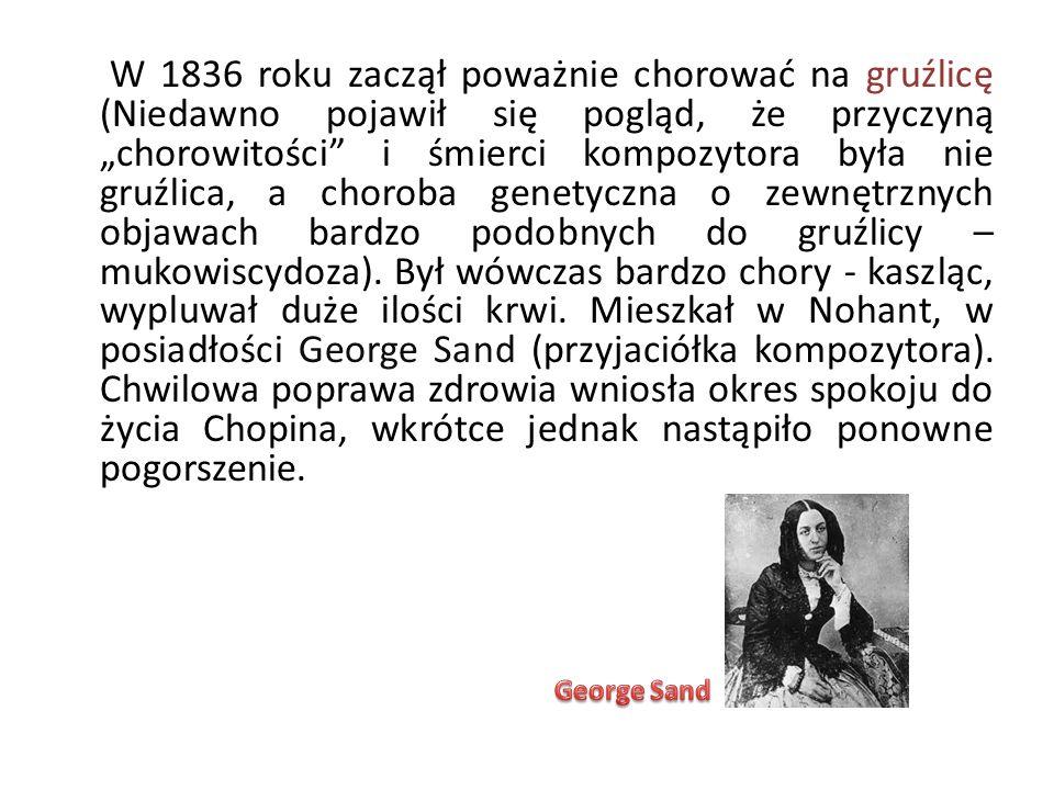 """W 1836 roku zaczął poważnie chorować na gruźlicę (Niedawno pojawił się pogląd, że przyczyną """"chorowitości i śmierci kompozytora była nie gruźlica, a choroba genetyczna o zewnętrznych objawach bardzo podobnych do gruźlicy – mukowiscydoza). Był wówczas bardzo chory - kaszląc, wypluwał duże ilości krwi. Mieszkał w Nohant, w posiadłości George Sand (przyjaciółka kompozytora). Chwilowa poprawa zdrowia wniosła okres spokoju do życia Chopina, wkrótce jednak nastąpiło ponowne pogorszenie."""