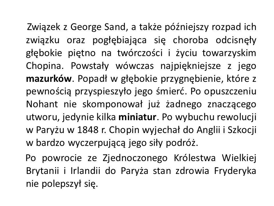 Związek z George Sand, a także późniejszy rozpad ich związku oraz pogłębiająca się choroba odcisnęły głębokie piętno na twórczości i życiu towarzyskim Chopina. Powstały wówczas najpiękniejsze z jego mazurków. Popadł w głębokie przygnębienie, które z pewnością przyspieszyło jego śmierć. Po opuszczeniu Nohant nie skomponował już żadnego znaczącego utworu, jedynie kilka miniatur. Po wybuchu rewolucji w Paryżu w 1848 r. Chopin wyjechał do Anglii i Szkocji w bardzo wyczerpującą jego siły podróż.