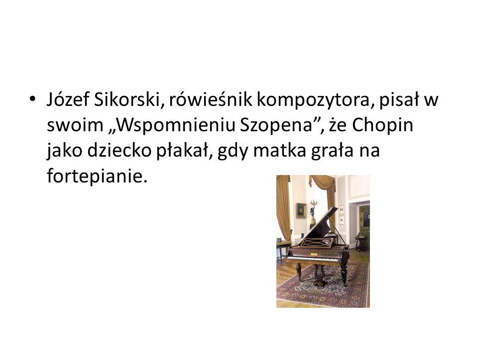 """Józef Sikorski, rówieśnik kompozytora, pisał w swoim """"Wspomnieniu Szopena , że Chopin jako dziecko płakał, gdy matka grała na fortepianie."""