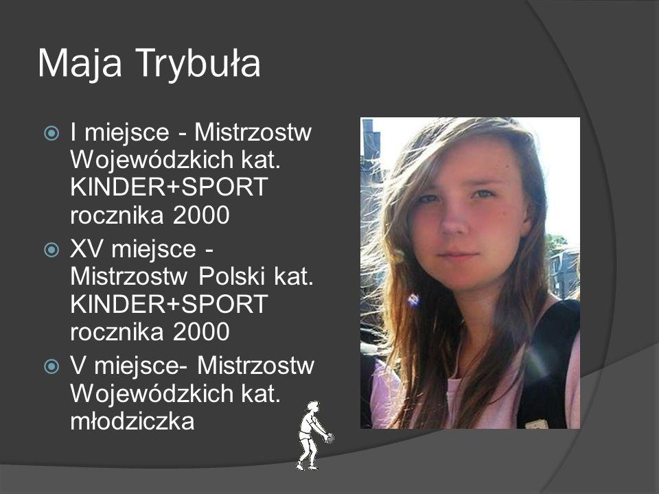 Maja Trybuła I miejsce - Mistrzostw Wojewódzkich kat. KINDER+SPORT rocznika 2000. XV miejsce - Mistrzostw Polski kat. KINDER+SPORT rocznika 2000.
