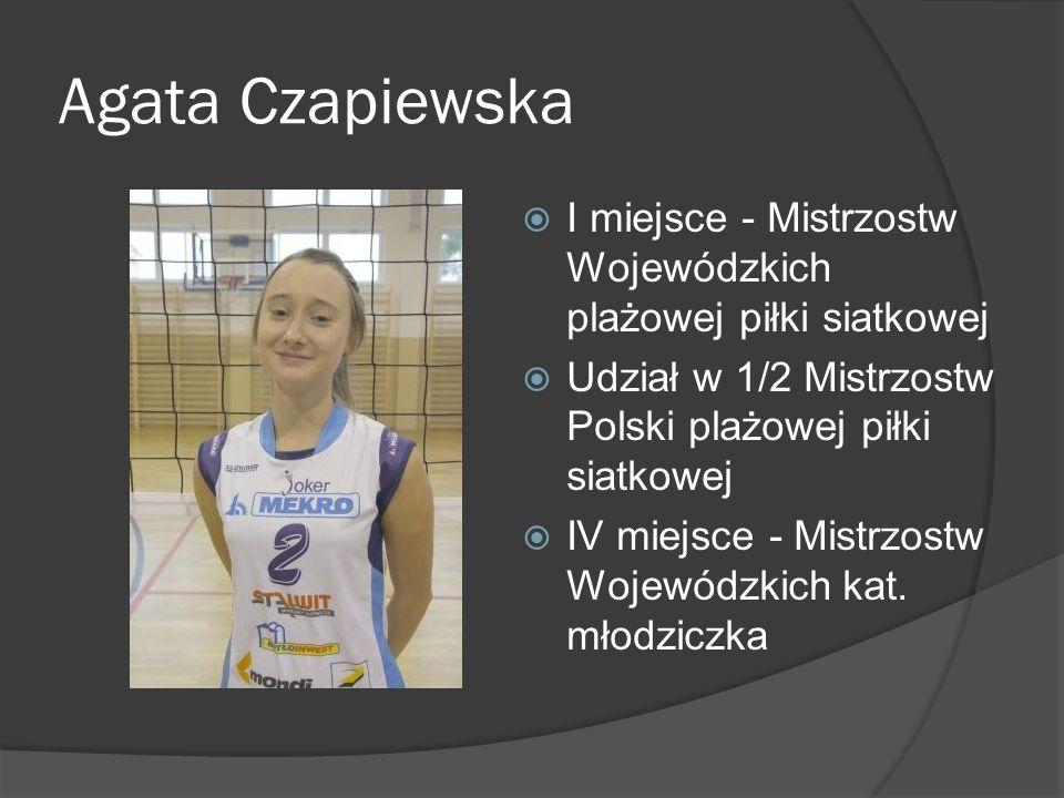 Agata Czapiewska I miejsce - Mistrzostw Wojewódzkich plażowej piłki siatkowej. Udział w 1/2 Mistrzostw Polski plażowej piłki siatkowej.