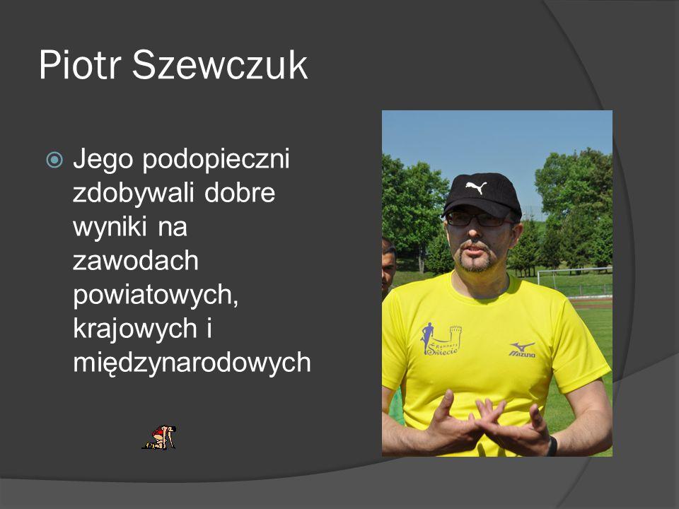 Piotr Szewczuk Jego podopieczni zdobywali dobre wyniki na zawodach powiatowych, krajowych i międzynarodowych.