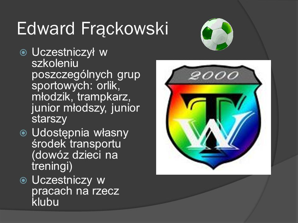 Edward Frąckowski Uczestniczył w szkoleniu poszczególnych grup sportowych: orlik, młodzik, trampkarz, junior młodszy, junior starszy.