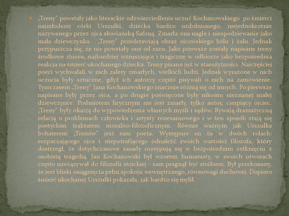 """""""Treny powstały jako literackie odzwierciedlenie uczuć Kochanowskiego po śmierci najmłodszej córki Urszulki, dziecka bardzo uzdolnionego, niejednokrotnie nazywanego przez ojca słowiańską Safoną."""
