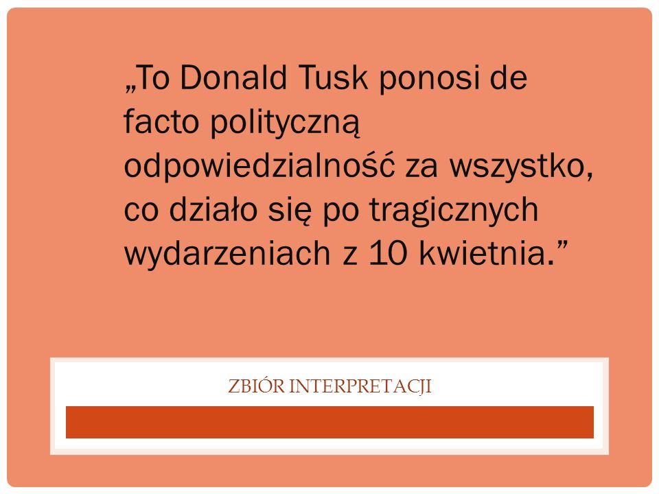 """""""To Donald Tusk ponosi de facto polityczną odpowiedzialność za wszystko, co działo się po tragicznych wydarzeniach z 10 kwietnia."""