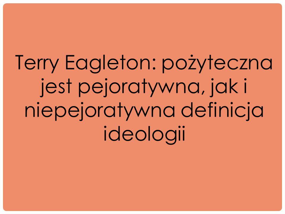 Terry Eagleton: pożyteczna jest pejoratywna, jak i niepejoratywna definicja ideologii