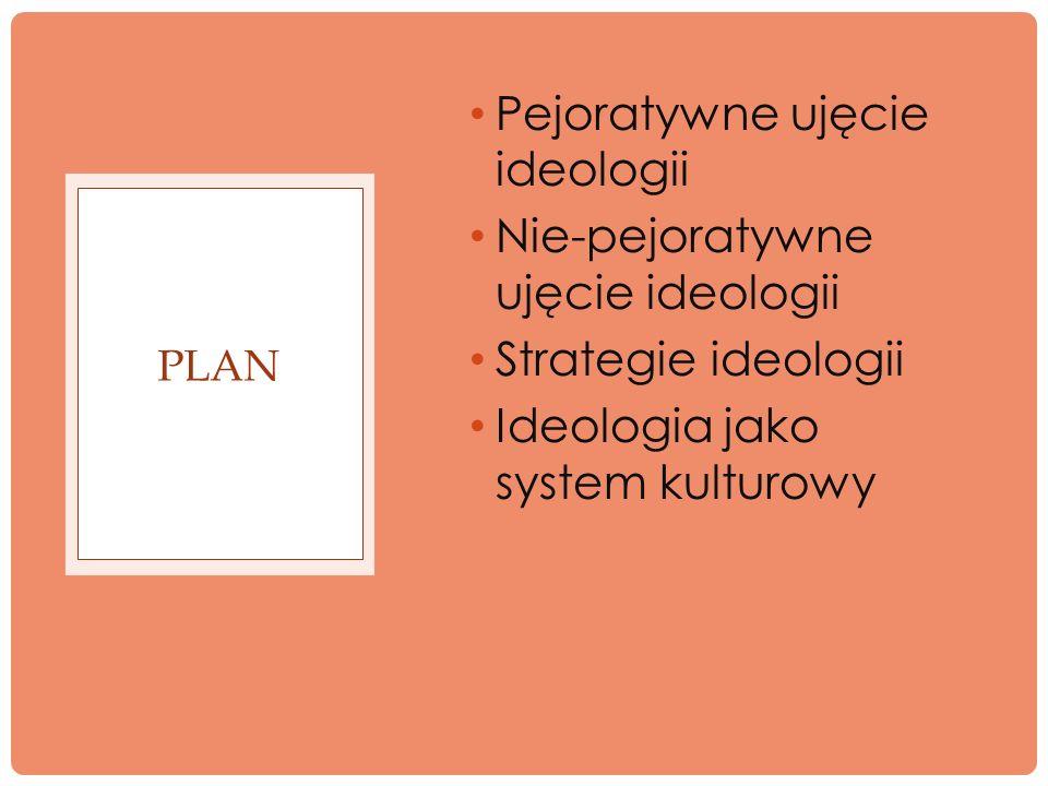 Pejoratywne ujęcie ideologii Nie-pejoratywne ujęcie ideologii