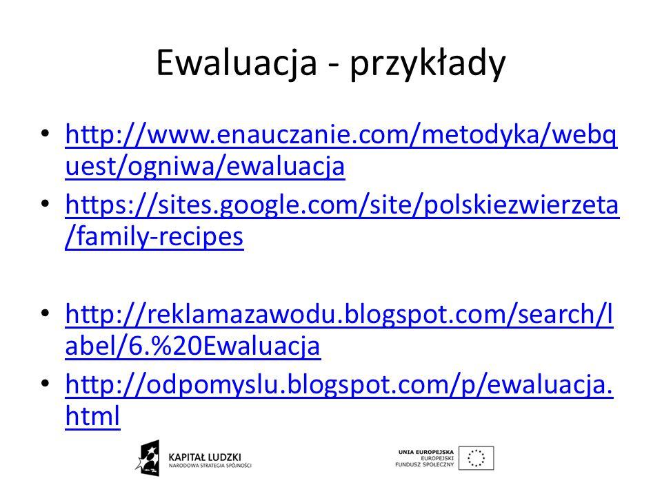 Ewaluacja - przykłady http://www.enauczanie.com/metodyka/webquest/ogniwa/ewaluacja. https://sites.google.com/site/polskiezwierzeta/family-recipes.
