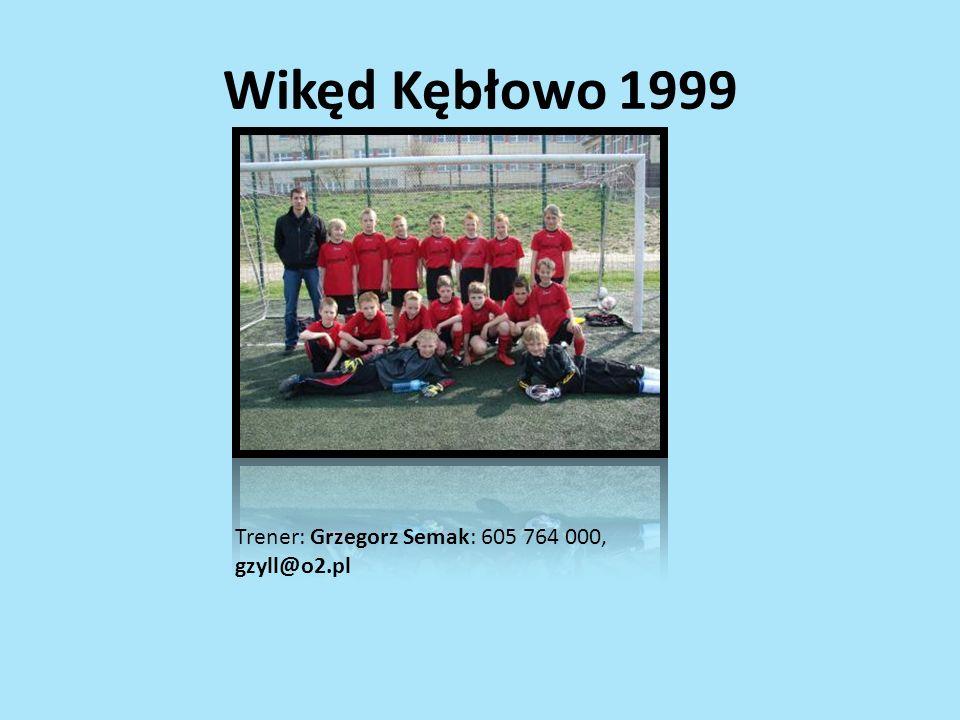 Wikęd Kębłowo 1999 Trener: Grzegorz Semak: 605 764 000, gzyll@o2.pl