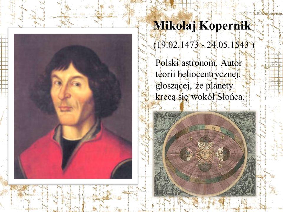 Mikołaj Kopernik (19.02.1473 - 24.05.1543 ) Polski astronom.
