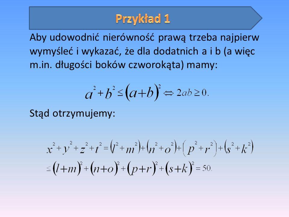 Przykład 1 Aby udowodnić nierówność prawą trzeba najpierw wymyśleć i wykazać, że dla dodatnich a i b (a więc m.in. długości boków czworokąta) mamy: