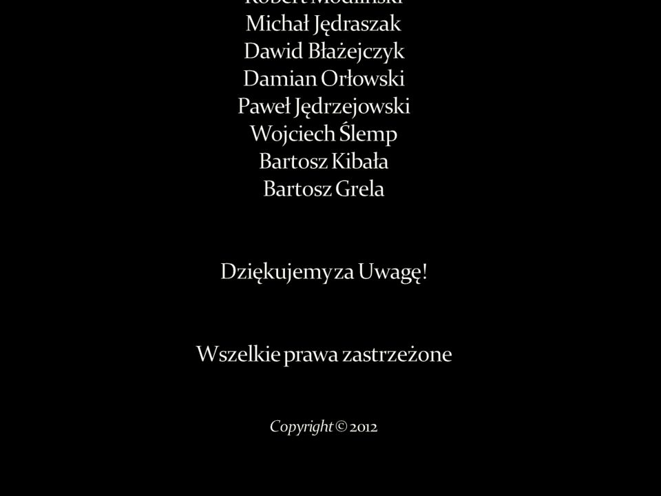 Prezentację wykonali : Robert Modliński Michał Jędraszak Dawid Błażejczyk Damian Orłowski Paweł Jędrzejowski Wojciech Ślemp Bartosz Kibała Bartosz Grela Dziękujemy za Uwagę.