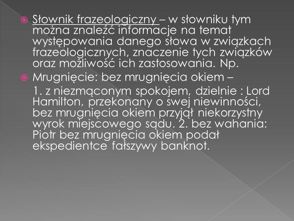Słownik frazeologiczny – w słowniku tym można znaleźć informacje na temat występowania danego słowa w związkach frazeologicznych, znaczenie tych związków oraz możliwość ich zastosowania. Np.