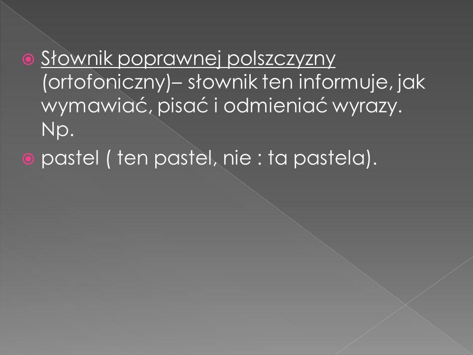 Słownik poprawnej polszczyzny (ortofoniczny)– słownik ten informuje, jak wymawiać, pisać i odmieniać wyrazy. Np.