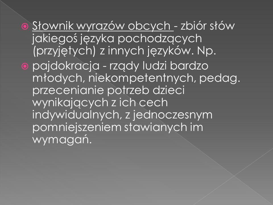 Słownik wyrazów obcych - zbiór słów jakiegoś języka pochodzących (przyjętych) z innych języków. Np.