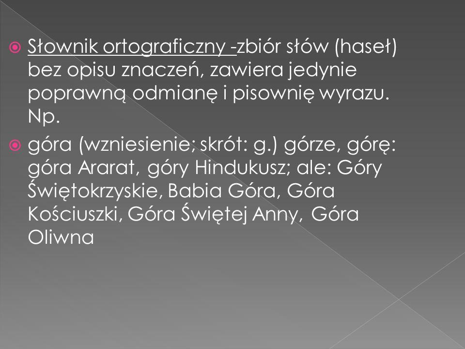 Słownik ortograficzny -zbiór słów (haseł) bez opisu znaczeń, zawiera jedynie poprawną odmianę i pisownię wyrazu. Np.
