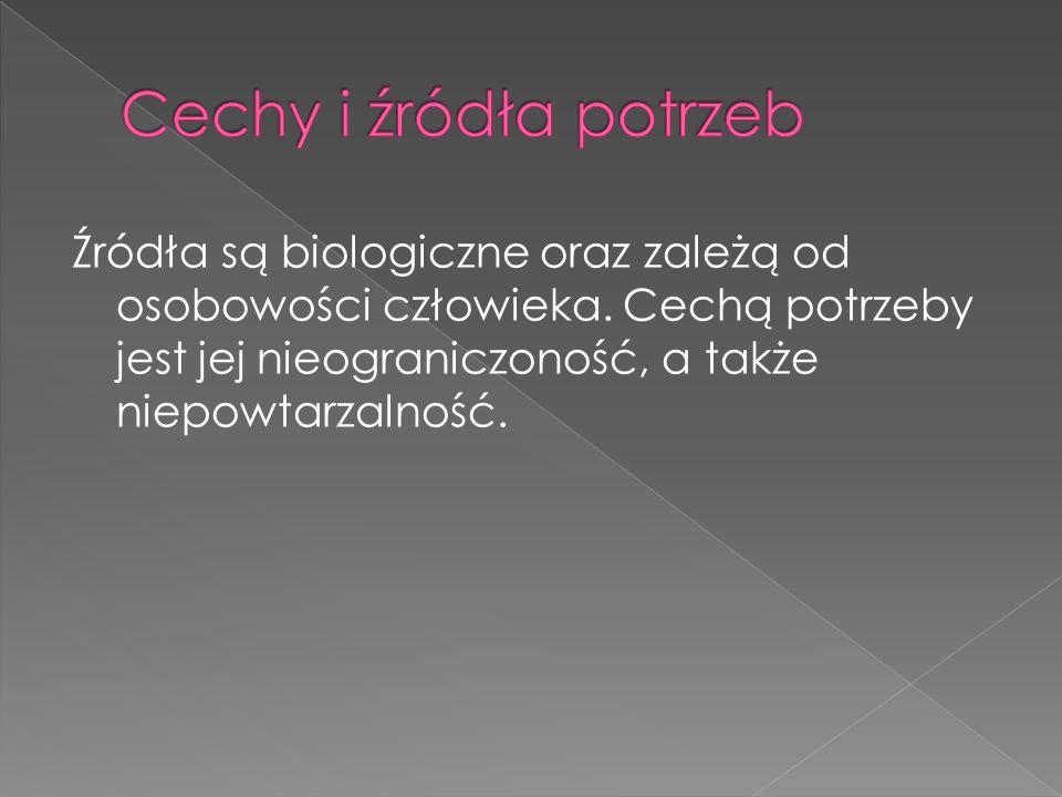 Cechy i źródła potrzeb Źródła są biologiczne oraz zależą od osobowości człowieka.