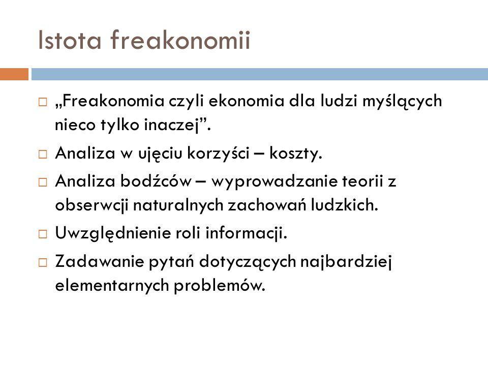 """Istota freakonomii """"Freakonomia czyli ekonomia dla ludzi myślących nieco tylko inaczej . Analiza w ujęciu korzyści – koszty."""
