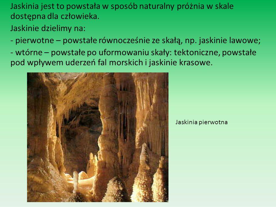 Jaskinia jest to powstała w sposób naturalny próżnia w skale dostępna dla człowieka. Jaskinie dzielimy na: - pierwotne – powstałe równocześnie ze skałą, np. jaskinie lawowe; - wtórne – powstałe po uformowaniu skały: tektoniczne, powstałe pod wpływem uderzeń fal morskich i jaskinie krasowe.
