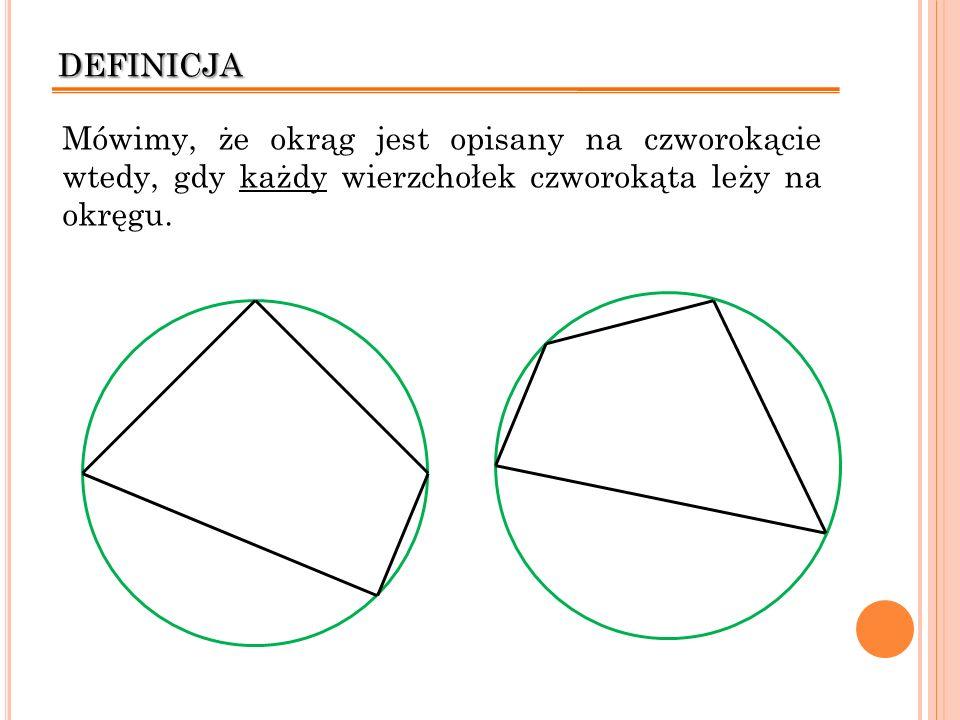 definicja Mówimy, że okrąg jest opisany na czworokącie wtedy, gdy każdy wierzchołek czworokąta leży na okręgu.