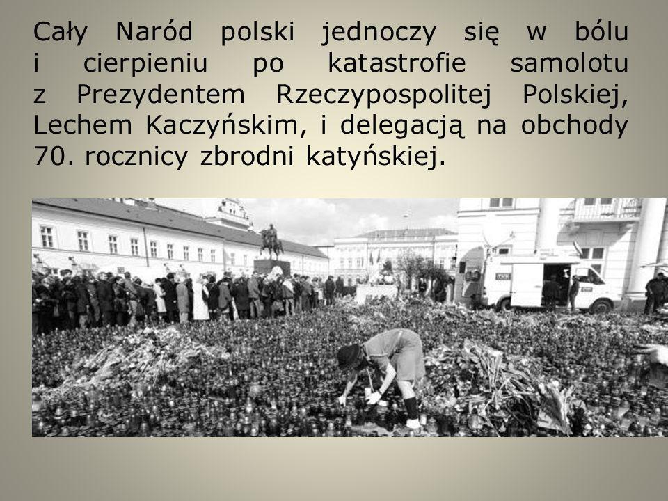 Cały Naród polski jednoczy się w bólu i cierpieniu po katastrofie samolotu z Prezydentem Rzeczypospolitej Polskiej, Lechem Kaczyńskim, i delegacją na obchody 70.