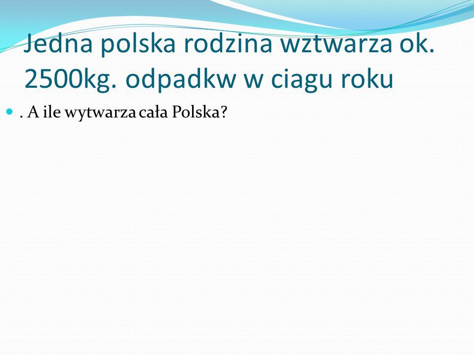 Jedna polska rodzina wztwarza ok. 2500kg. odpadkw w ciagu roku