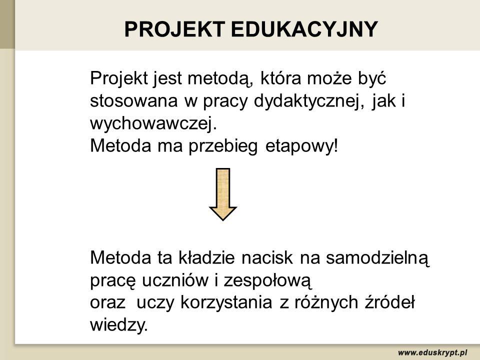 PROJEKT EDUKACYJNY Projekt jest metodą, która może być stosowana w pracy dydaktycznej, jak i wychowawczej.