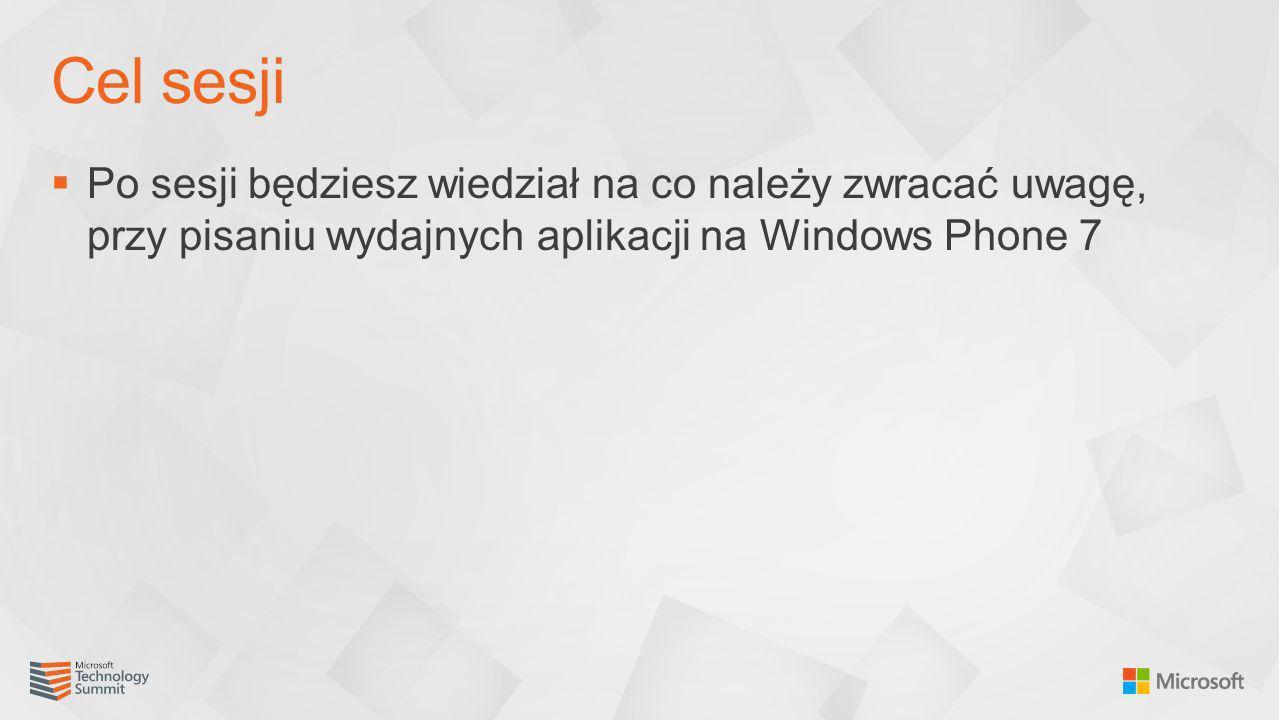 Cel sesji Po sesji będziesz wiedział na co należy zwracać uwagę, przy pisaniu wydajnych aplikacji na Windows Phone 7.