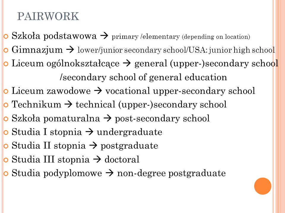 PAIRWORK Szkoła podstawowa  primary /elementary (depending on location) Gimnazjum  lower/junior secondary school/USA: junior high school.