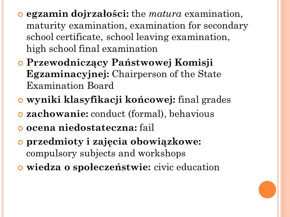 egzamin dojrzałości: the matura examination, maturity examination, examination for secondary school certificate, school leaving examination, high school final examination