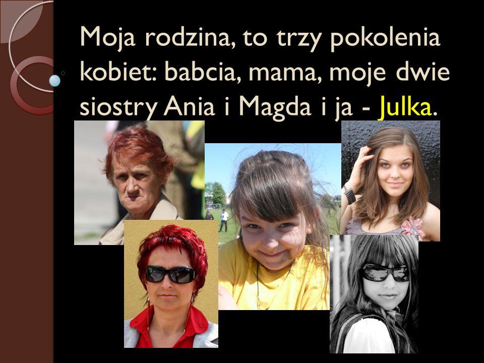 Moja rodzina, to trzy pokolenia kobiet: babcia, mama, moje dwie siostry Ania i Magda i ja - Julka.