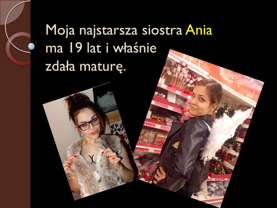 Moja najstarsza siostra Ania ma 19 lat i właśnie zdała maturę.