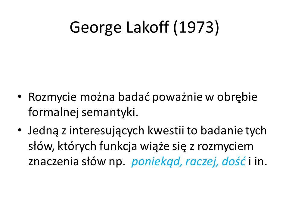 George Lakoff (1973) Rozmycie można badać poważnie w obrębie formalnej semantyki.