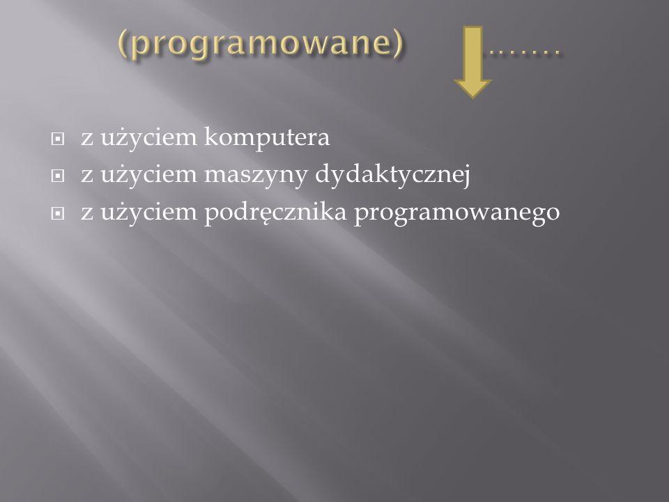(programowane) ……… z użyciem komputera z użyciem maszyny dydaktycznej