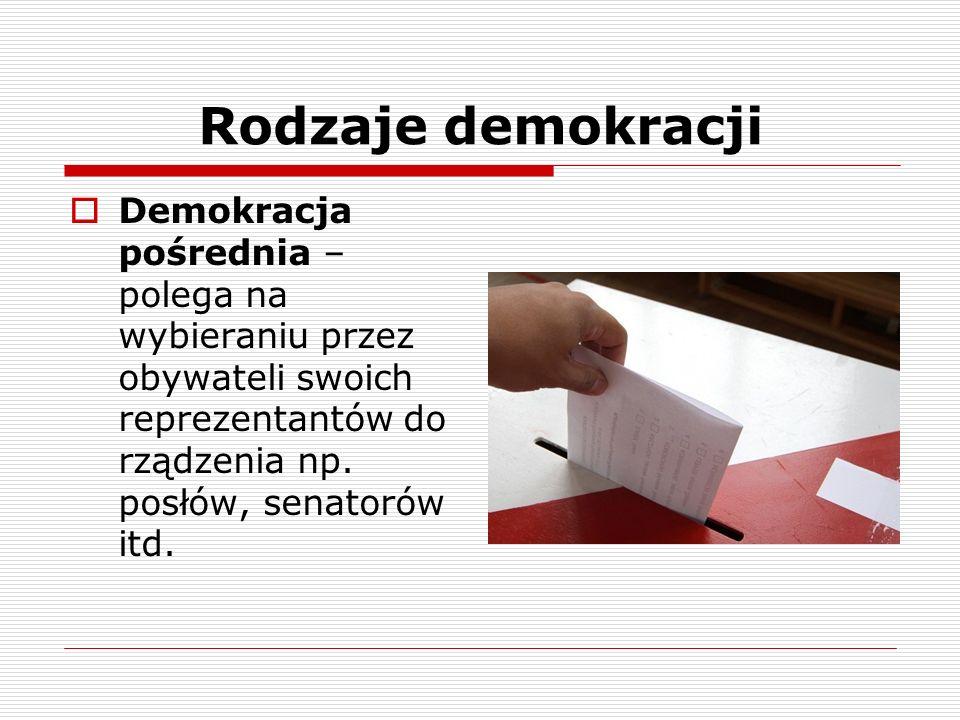 Rodzaje demokracji Demokracja pośrednia – polega na wybieraniu przez obywateli swoich reprezentantów do rządzenia np.