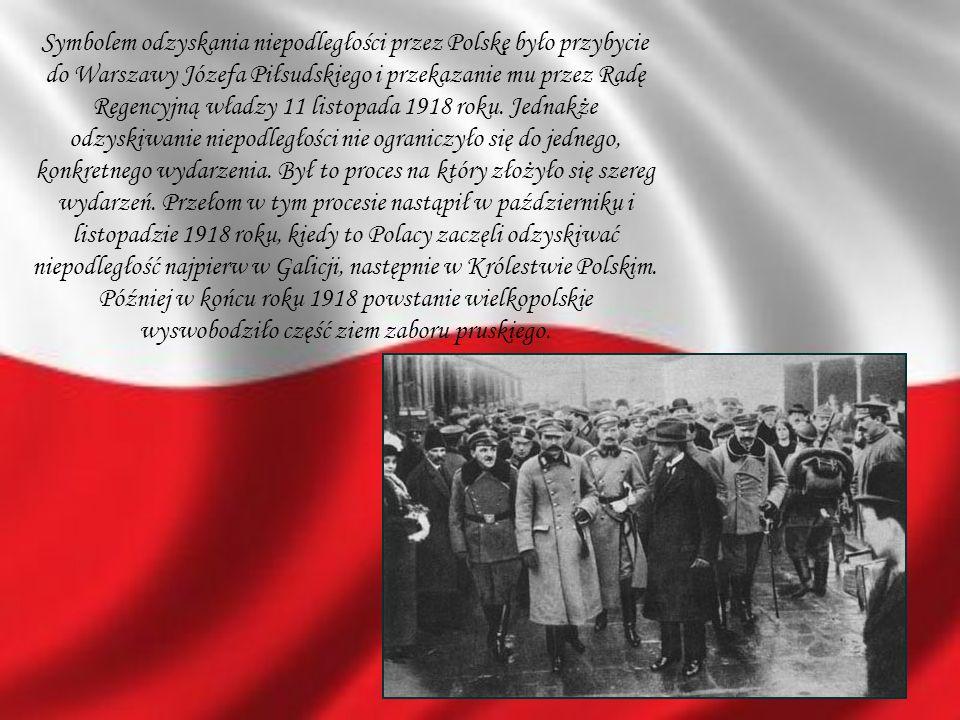 Symbolem odzyskania niepodległości przez Polskę było przybycie do Warszawy Józefa Piłsudskiego i przekazanie mu przez Radę Regencyjną władzy 11 listopada 1918 roku.