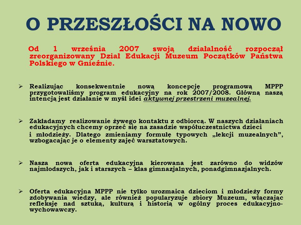 O PRZESZŁOŚCI NA NOWO Od 1 września 2007 swoją działalność rozpoczął zreorganizowany Dział Edukacji Muzeum Początków Państwa Polskiego w Gnieźnie.