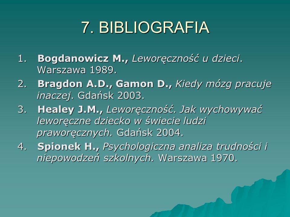 7. BIBLIOGRAFIA1. Bogdanowicz M., Leworęczność u dzieci. Warszawa 1989. 2. Bragdon A.D., Gamon D., Kiedy mózg pracuje inaczej. Gdańsk 2003.