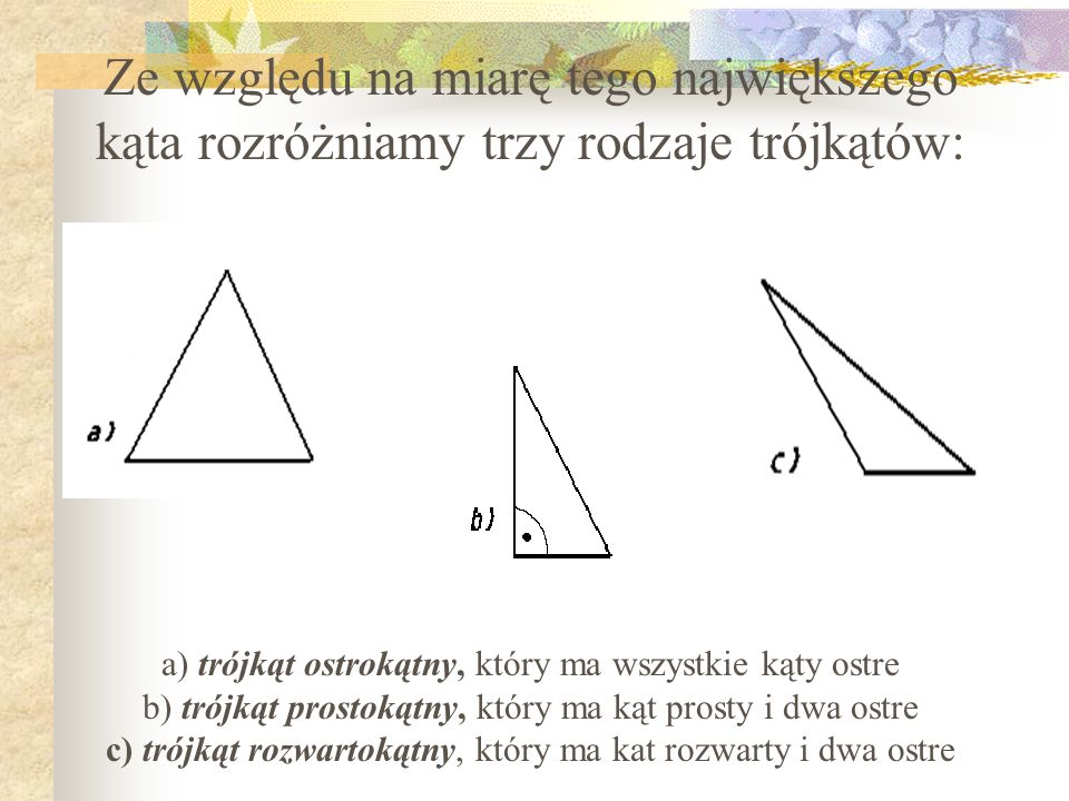 Ze względu na miarę tego największego kąta rozróżniamy trzy rodzaje trójkątów: a) trójkąt ostrokątny, który ma wszystkie kąty ostre b) trójkąt prostokątny, który ma kąt prosty i dwa ostre c) trójkąt rozwartokątny, który ma kat rozwarty i dwa ostre