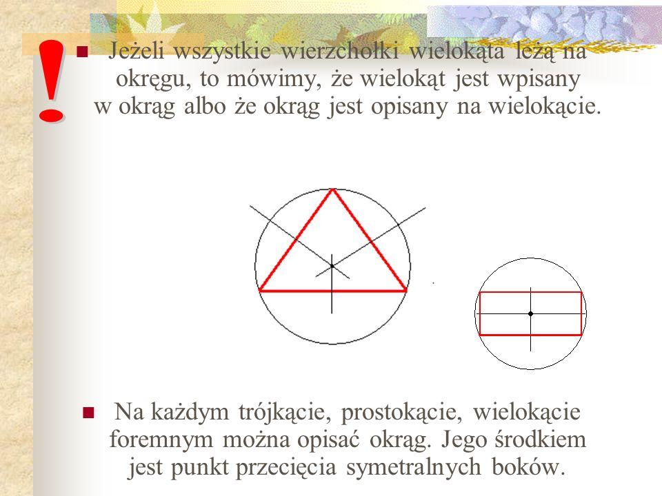 Jeżeli wszystkie wierzchołki wielokąta leżą na okręgu, to mówimy, że wielokąt jest wpisany w okrąg albo że okrąg jest opisany na wielokącie.