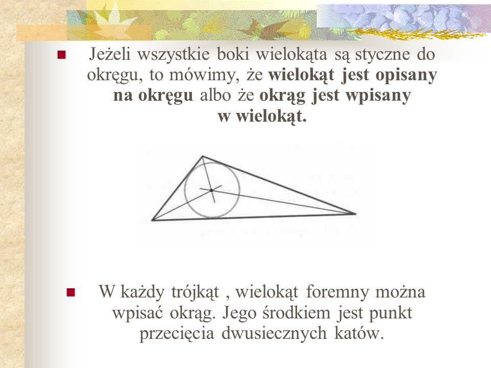 Jeżeli wszystkie boki wielokąta są styczne do okręgu, to mówimy, że wielokąt jest opisany na okręgu albo że okrąg jest wpisany w wielokąt.