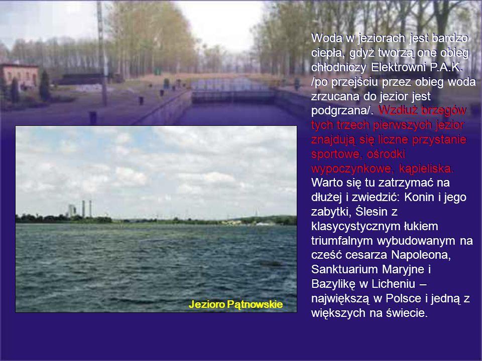 Woda w jeziorach jest bardzo ciepła, gdyż tworzą one obieg chłodniczy Elektrowni P.A.K. /po przejściu przez obieg woda zrzucana do jezior jest podgrzana/. Wzdłuż brzegów tych trzech pierwszych jezior znajdują się liczne przystanie sportowe, ośrodki wypoczynkowe, kąpieliska. Warto się tu zatrzymać na dłużej i zwiedzić: Konin i jego zabytki, Ślesin z klasycystycznym łukiem triumfalnym wybudowanym na cześć cesarza Napoleona, Sanktuarium Maryjne i Bazylikę w Licheniu – największą w Polsce i jedną z większych na świecie.