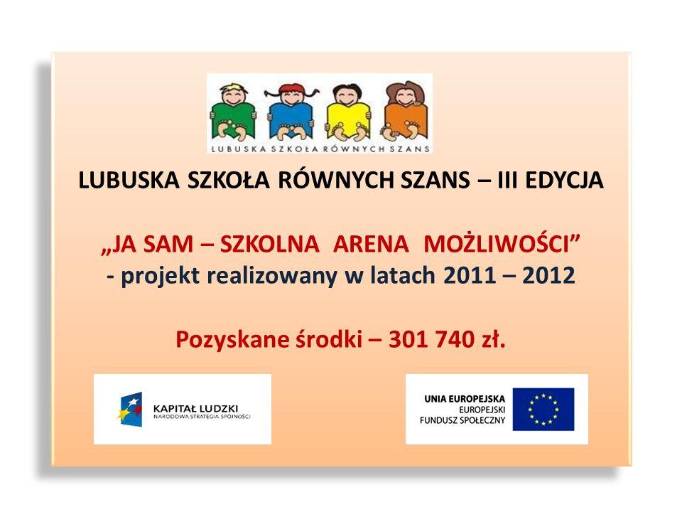"""LUBUSKA SZKOŁA RÓWNYCH SZANS – III EDYCJA """"JA SAM – SZKOLNA ARENA MOŻLIWOŚCI - projekt realizowany w latach 2011 – 2012 Pozyskane środki – 301 740 zł."""